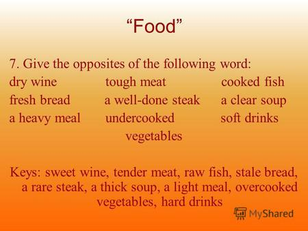 Food 7. Give the opposites of the following word: dry wine tough meat cooked fish fresh bread a well-done steak a clear soup a heavy meal undercooked soft.