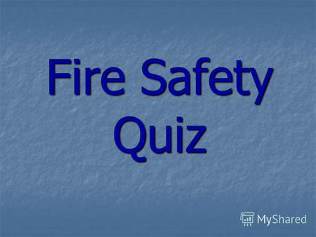 Fire Safety Quiz. 1.Most fires happen at night while youre asleep. True or False?