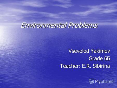 Environmental Problems Vsevolod Yakimov Grade 6 Б Teacher: E.R. Sibirina.