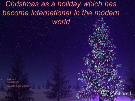 Christmas as a holiday which has become international in the modern world Anikina E. Grade11 «Г» Teacher: Ye.R.Sibirina.