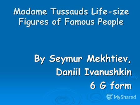 Madame Tussauds Life-size Figures of Famous People By Seymur Mekhtiev, Daniil Ivanushkin 6 G form.