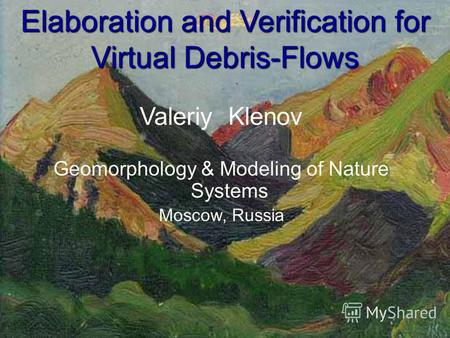 Elaboration and Verification for Virtual Debris-Flows Valeriy Klenov Geomorphology & Modeling of Nature Systems Moscow, Russia.