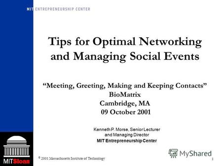 1 © 2001 Massachusetts Institute of Technology Tips for Optimal Networking and Managing Social Events Meeting, Greeting, Making and Keeping Contacts BioMatrix.