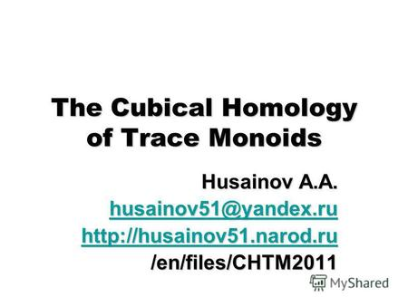 The Cubical Homology of Trace Monoids Husainov A.A. husainov51@yandex.ru husainov51@yandex.ru /en/files/CHTM2011.