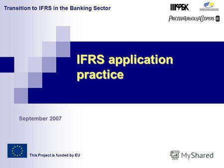 Transition to IFRS in the Banking Sector IFRS application practice This Project is funded by EU September 2007.