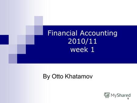 1 By Otto Khatamov Financial Accounting 2010/11 week 1.