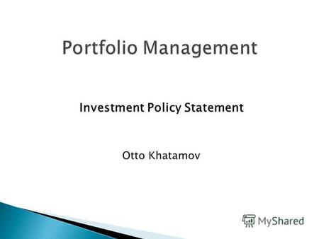 Investment Policy Statement Otto Khatamov. Income ConsumptionSavings Investment How to manage investments in assets (i.e. stocks, bonds etc.) to meet.