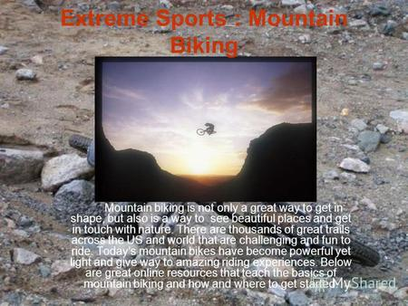 Extreme Sports : Mountain Biking Mountain biking is not only a great way to get in shape, but also is a way to see beautiful places and get in touch with.