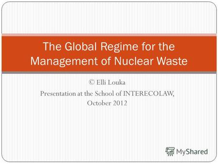 © Elli Louka Presentation at the School of INTERECOLAW, October 2012 The Global Regime for the Management of Nuclear Waste.
