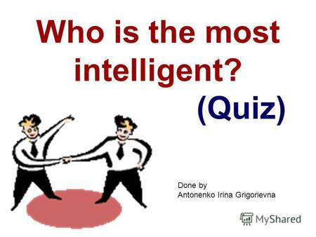 Who is the most intelligent? (Quiz) Done by Antonenko Irina Grigorievna.