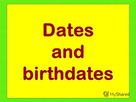 Dates and birthdates. Today is the first of February.