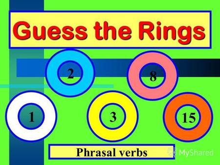 Guess the Rings Phrasal verbs 1 2 3 8 15. Fill in the gaps with prepositions: at, of, with, to, about, by, for, in, through, up, on, off, out, like.