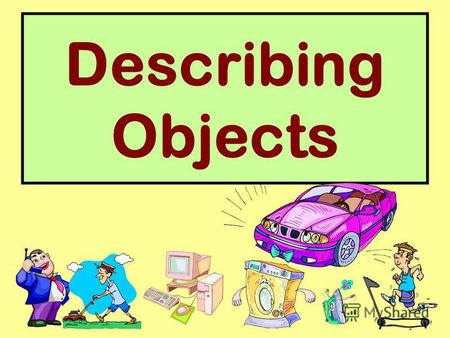 Describing Objects. shape square round oval triangle.