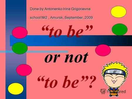 Done by Antonenko Irina Grigorievna school 2, Amursk, September, 2009 to be or not to be?