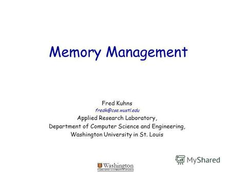 Washington WASHINGTON UNIVERSITY IN ST LOUIS Memory Management Fred Kuhns fredk@cse.wustl.edu Applied Research Laboratory, Department of Computer Science.