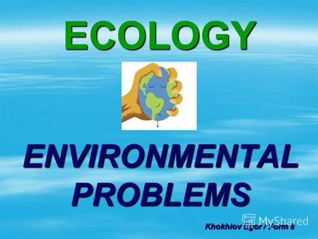 ECOLOGY ENVIRONMENTAL PROBLEMS Khokhlov Egor / Form 8.