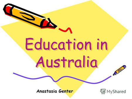 Education in Australia Anastasia Genter. In Australia most children study in state schools where education is free.