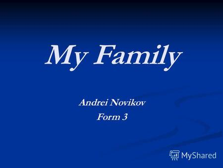 My Family Andrei Novikov Form 3. My family. My name is Andrew. I am a boy. I am ten. I am from Russia. I live with my mum, dad and sister. My favourite.