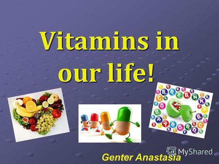 Vitamins in our life! Vitamins in our life! Genter Anastasia.