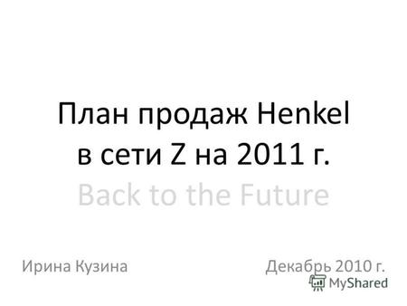 План продаж Henkel в сети Z на 2011 г. Back to the Future Ирина КузинаДекабрь 2010 г.