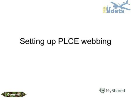 Setting up PLCE webbing Contents. What is PLCE? History of PLCE PLCE Versions Complete Webbing set & component index Setting up webbing Further Webbing.