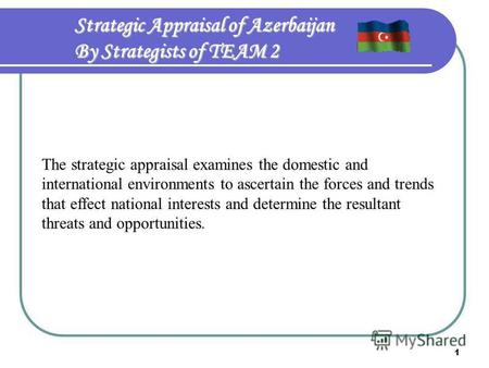 1 Strategic Appraisal of Azerbaijan By Strategists of TEAM 2 The strategic appraisal examines the domestic and international environments to ascertain.