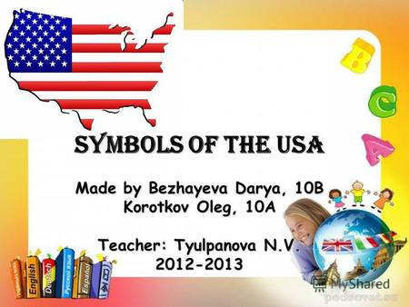 Symbols of the USA Made by Bezhayeva Darya, 10B Korotkov Oleg, 10A Teacher: Tyulpanova N.V. 2012-2013.