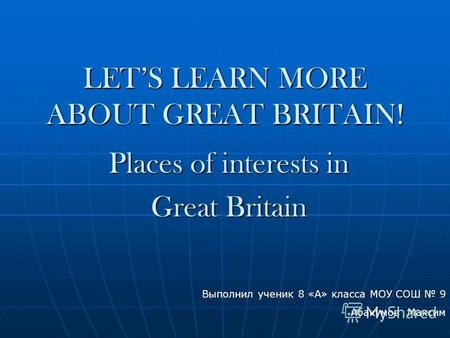 LETS LEARN MORE ABOUT GREAT BRITAIN! Places of interests in Great Britain Выполнил ученик 8 «А» класса МОУ СОШ 9 Абакумов Максим.