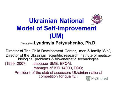Ukrainian National Model of Self-Improvement (UM) The author: Lyudmyla Petyushenko, Ph.D, Director of The Child Development Center, man & family Sin, Director.