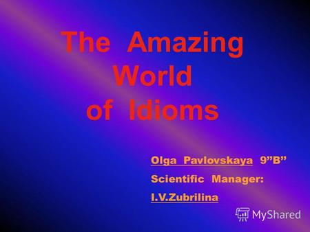 The Amazing World of Idioms Olga Pavlovskaya 9B Scientific Manager: I.V.Zubrilina.