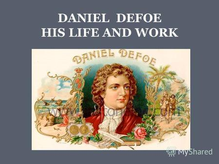 DANIEL DEFOE HIS LIFE AND WORK. Daniel Defoe (1660(2) – 1731)