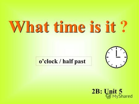 2B: Unit 5 What time is it What time is it ? oclock / half past.