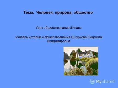 Презентация на тему Человек общество природа класс  Тема Человек природа общество Урок обществознания 8 класс Учитель истории и обществознания Ошуркова