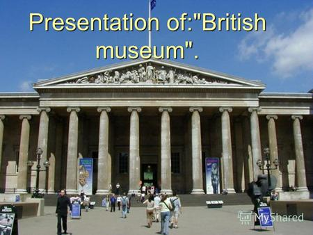 Presentation of:British museum.. History : 1.Sir Hans Sloane, founder of the British Museum. 2.Foundation (1753). 3.Growth and change (1800-25). 4.New.