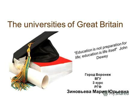 The universities of Great Britain Education is not preparation for life; education is life itself John Dewey Город Воронеж ВГУ 3 курс РГФ Зиновьева Мария.
