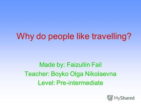Why do people like travelling? Made by: Faizullin Fail Teacher: Boyko Olga Nikolaevna Level: Pre-intermediate.