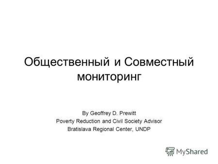 Общественный и Совместный мониторинг By Geoffrey D. Prewitt Poverty Reduction and Civil Society Advisor Bratislava Regional Center, UNDP.