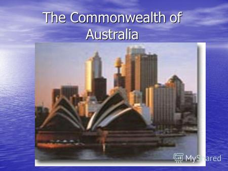 The Commonwealth of Australia. The Commonwealth of Australia is parliamentary democracy with a constitutional monarch. The Britain Queen is the head of.