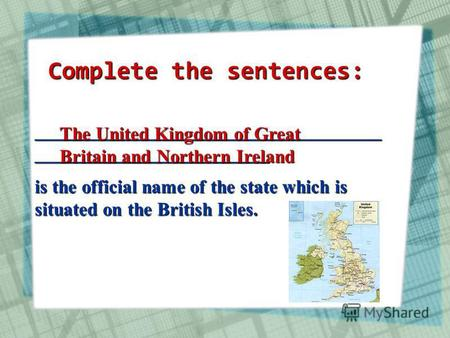 Is the official name of the state which is situated on the British Isles. The United Kingdom of Great Britain and Northern Ireland Complete the sentences: