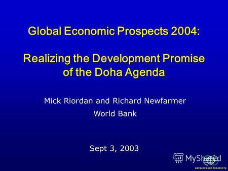 Global Economic Prospects 2004: Realizing the Development Promise of the Doha Agenda Sept 3, 2003 Mick Riordan and Richard Newfarmer World Bank.