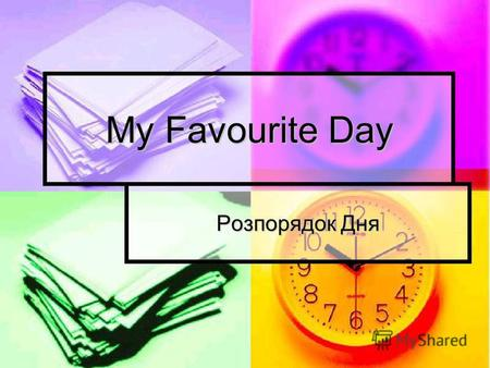 My Favourite Day Розпорядок Дня. My day Breakfast in the morning. Dinner in the day, Tea comes after dinner Then comes time to play. Milk and bread, Supper.