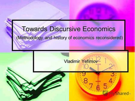 1 Towards Discursive Economics (Methodology and history of economics reconsidered) Vladimir Yefimov.
