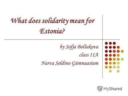 What does solidarity mean for Estonia? by Sofja Bolšakova class 11A Narva Soldino Gümnaasium.