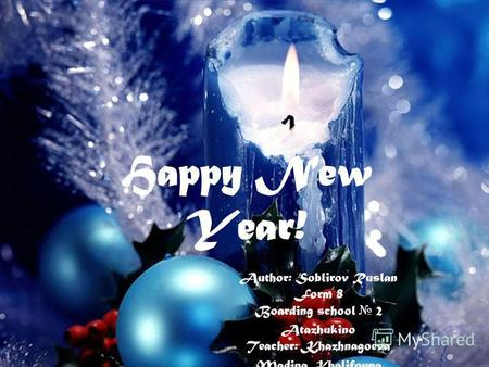 Happy New Year! Author: Soblirov Ruslan Form 8 Boarding school 2 Atazhukino Teacher: Khazhnagoeva Madina Khalifovna.