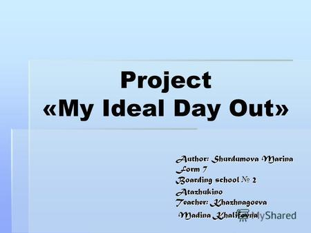 Project «My Ideal Day Out» Author: Shurdumova Marina Form 7 Boarding school 2 Atazhukino Teacher: Khazhnagoeva Madina Khalifovna Madina Khalifovna.