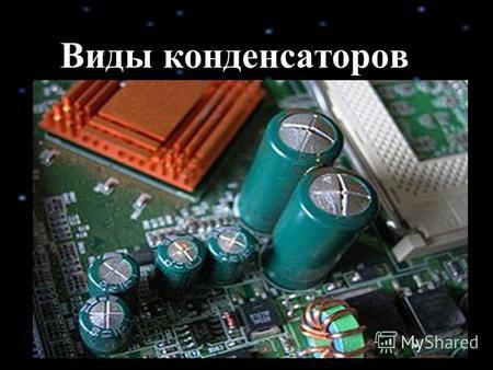 Виды конденсаторов. Конденсатор двухполюсник с определённым значением ёмкости и малой омической проводимостью; устройство для накопления энергии электрического.