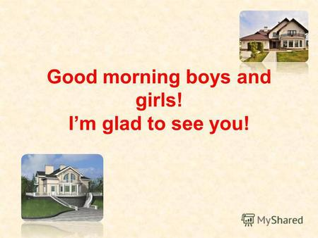 Good morning boys and girls! Im glad to see you!