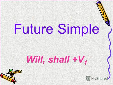 Future Simple Will, shall +V 1. I will work. You will work. He(she,it) will work. We will work. They will work. Ill work. Youll work. Hell work. Well.