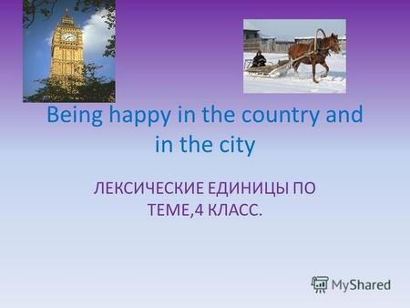 Being happy in the country and in the city ЛЕКСИЧЕСКИЕ ЕДИНИЦЫ ПО ТЕМЕ,4 КЛАСС.