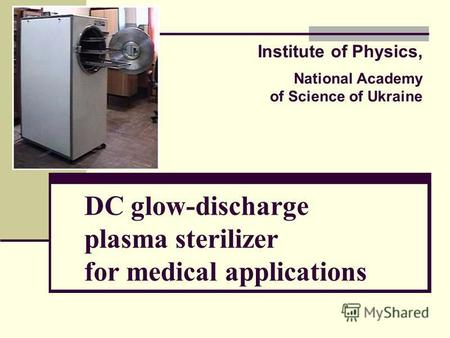 DC glow-discharge plasma sterilizer for medical applications Institute of Physics, National Academy of Science of Ukraine.